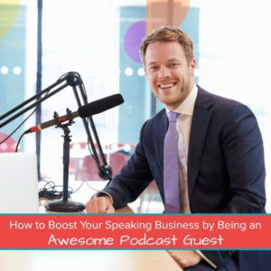 How to Boost Your Speaking Business by Being an Awesome Podcast Guest