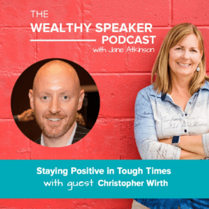 The Wealthy Speaker Podcast with Jane Atkinson and Chris Wirth staying positive