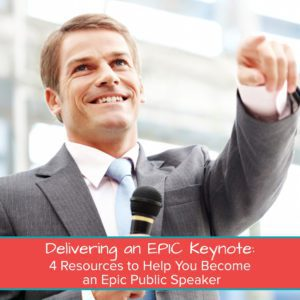 Delivering an EPIC Keynote: 4 Resources to Help You Become an Epic Public Speaker