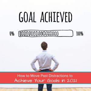 How to Move Past Distractions to Achieve Your Goals in 2021